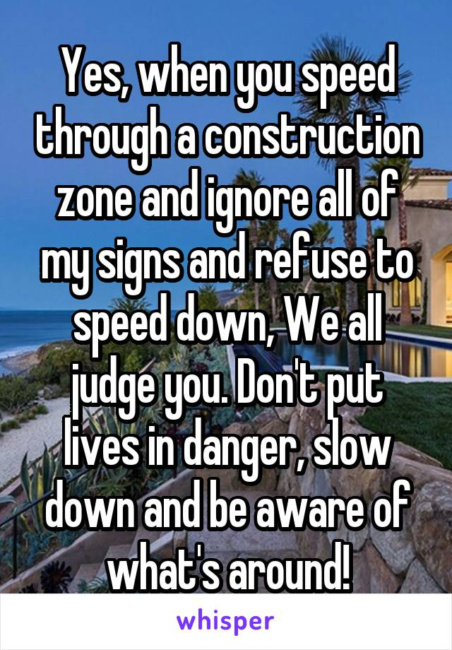 Yes, when you speed through a construction zone and ignore all of my signs and refuse to speed down, We all judge you. Don't put lives in danger, slow down and be aware of what's around!