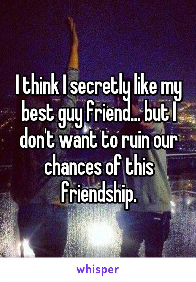 I think I secretly like my best guy friend... but I don't want to ruin our chances of this friendship.