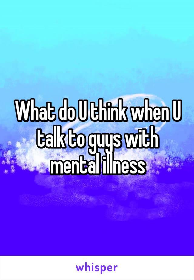 What do U think when U talk to guys with mental illness