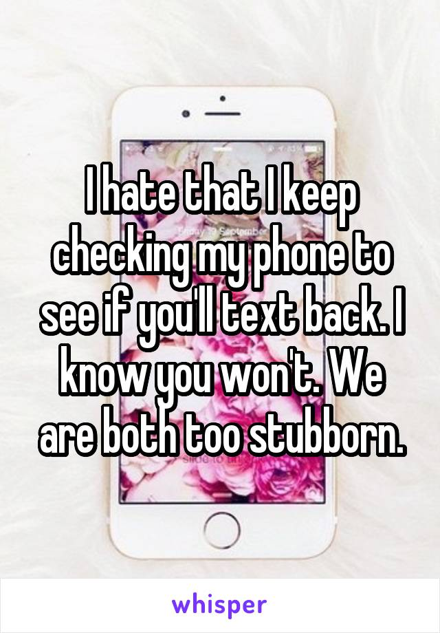 I hate that I keep checking my phone to see if you'll text back. I know you won't. We are both too stubborn.