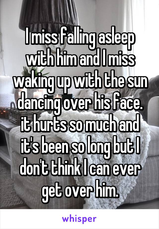 I miss falling asleep with him and I miss waking up with the sun dancing over his face. it hurts so much and it's been so long but I don't think I can ever get over him.