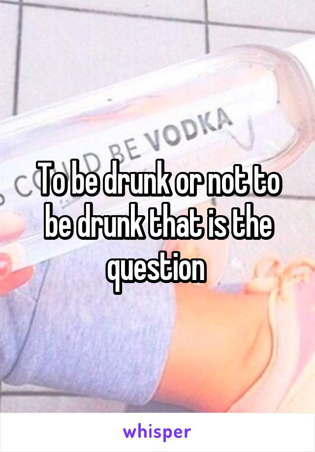 To be drunk or not to be drunk that is the question
