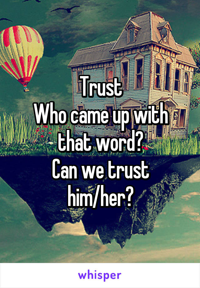 Trust Who came up with that word? Can we trust him/her?