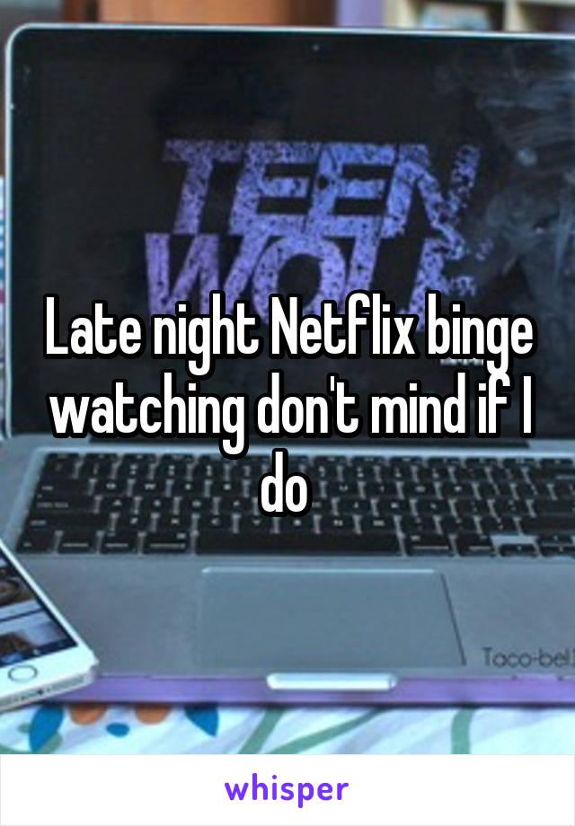 Late night Netflix binge watching don't mind if I do