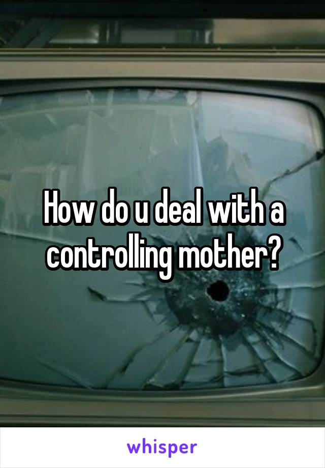 How do u deal with a controlling mother?