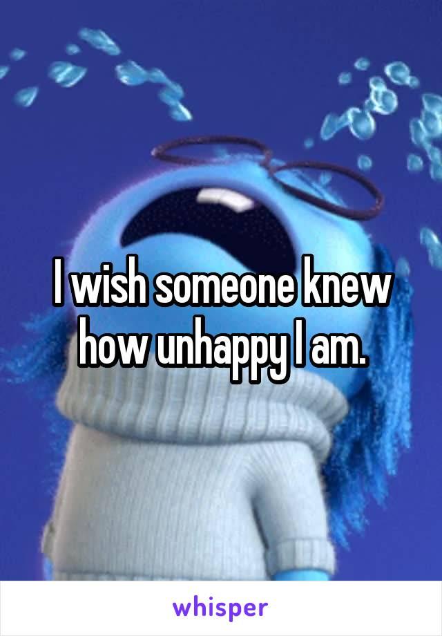 I wish someone knew how unhappy I am.
