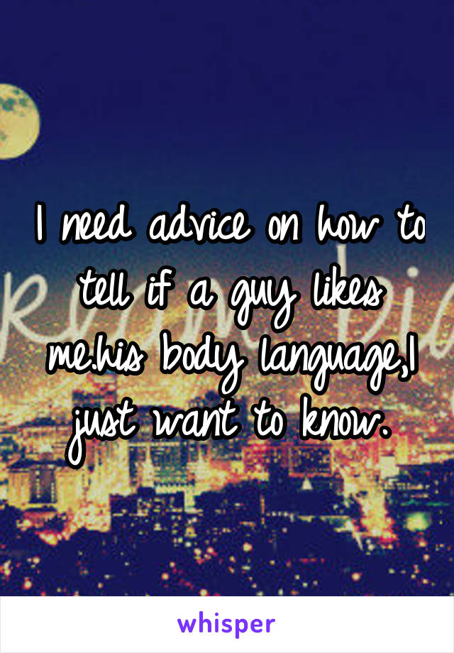 I need advice on how to tell if a guy likes me.his body language,I just want to know.
