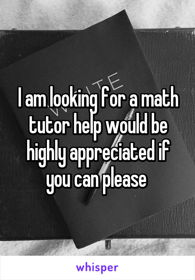 I am looking for a math tutor help would be highly appreciated if you can please