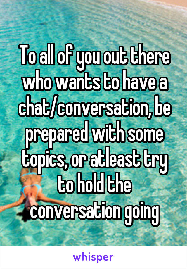 To all of you out there who wants to have a chat/conversation, be prepared with some topics, or atleast try to hold the conversation going