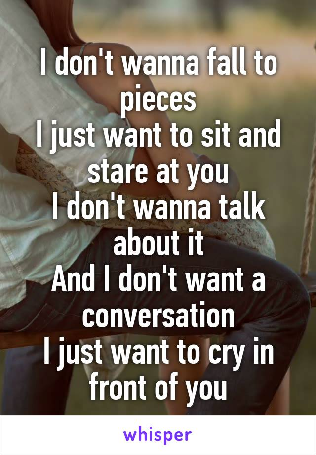 I don't wanna fall to pieces I just want to sit and stare at you I don't wanna talk about it And I don't want a conversation I just want to cry in front of you