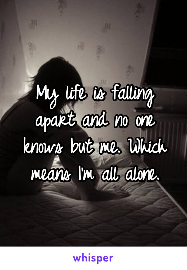 My life is falling apart and no one knows but me. Which means I'm all alone.