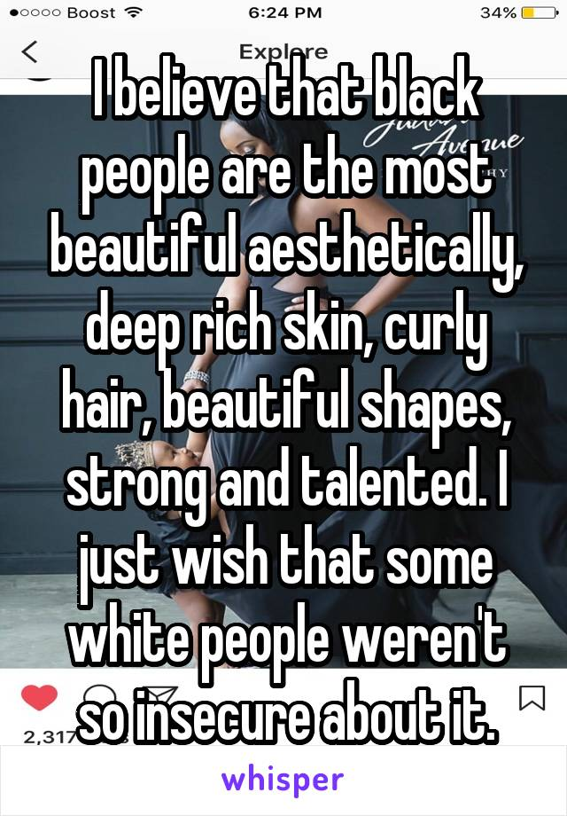 I believe that black people are the most beautiful aesthetically, deep rich skin, curly hair, beautiful shapes, strong and talented. I just wish that some white people weren't so insecure about it.