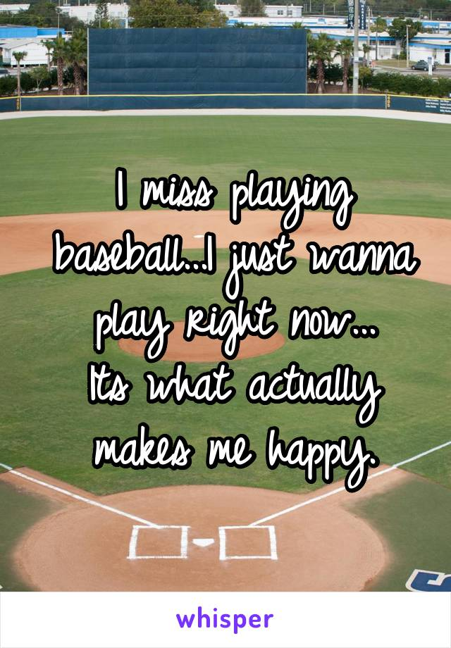I miss playing baseball...I just wanna play right now... Its what actually makes me happy.