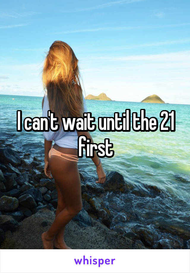 I can't wait until the 21 first