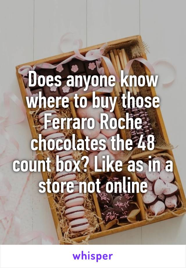 Does anyone know where to buy those Ferraro Roche chocolates the 48 count box? Like as in a store not online
