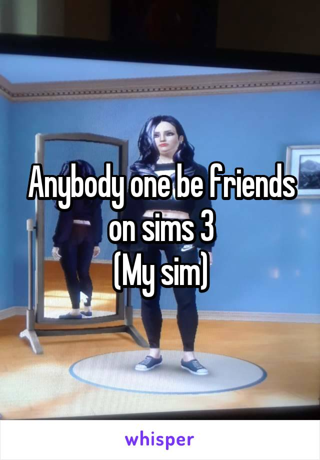 Anybody one be friends on sims 3 (My sim)