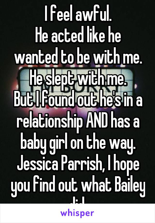 I feel awful. He acted like he wanted to be with me. He slept with me. But I found out he's in a relationship AND has a baby girl on the way. Jessica Parrish, I hope you find out what Bailey did.