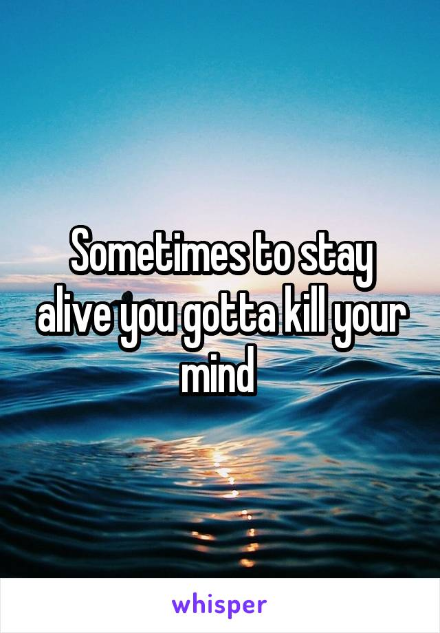 Sometimes to stay alive you gotta kill your mind