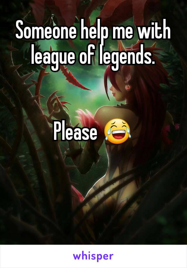 Someone help me with league of legends.   Please 😂
