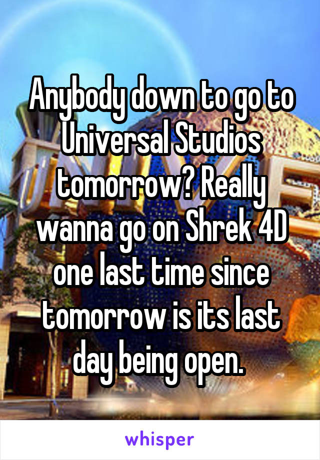 Anybody down to go to Universal Studios tomorrow? Really wanna go on Shrek 4D one last time since tomorrow is its last day being open.