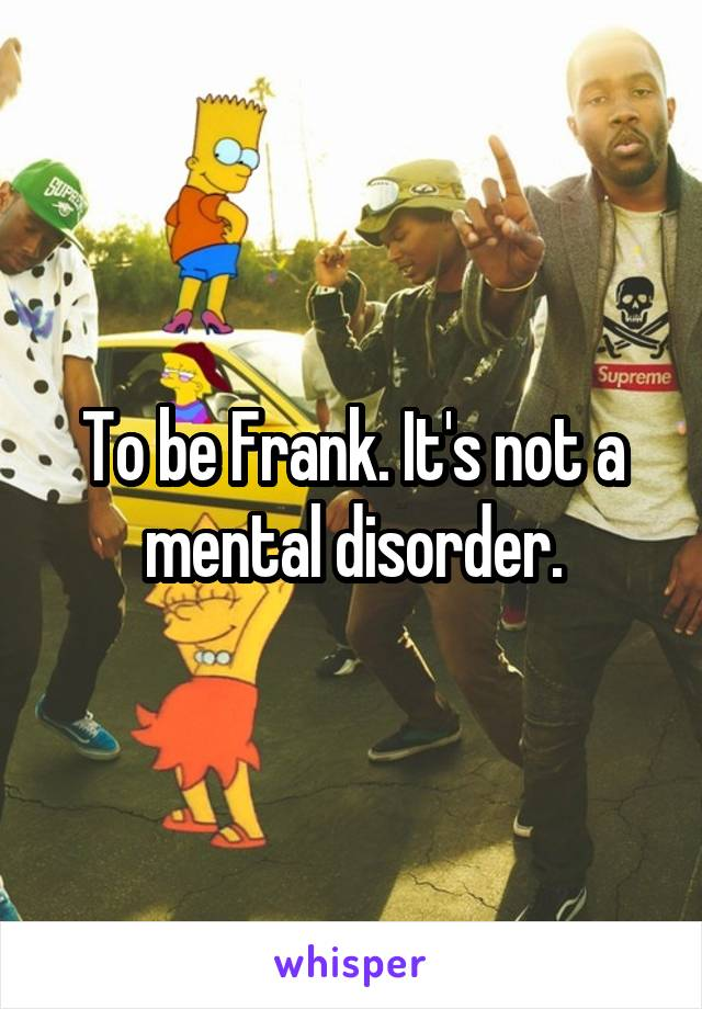 To be Frank. It's not a mental disorder.