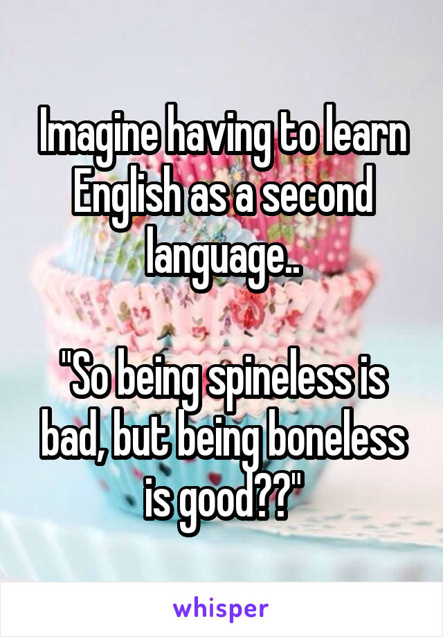 "Imagine having to learn English as a second language..  ""So being spineless is bad, but being boneless is good??"""