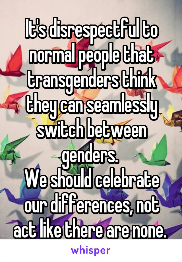 It's disrespectful to normal people that transgenders think they can seamlessly switch between genders.  We should celebrate our differences, not act like there are none.