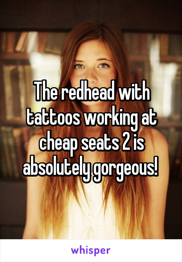 The redhead with tattoos working at cheap seats 2 is absolutely gorgeous!