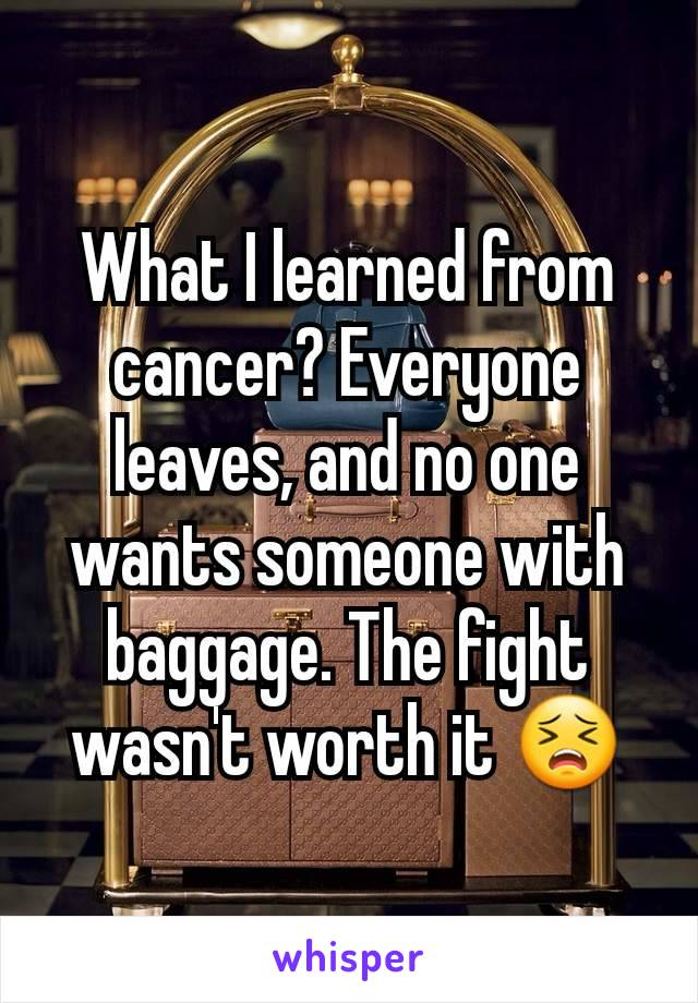 What I learned from cancer? Everyone leaves, and no one wants someone with baggage. The fight wasn't worth it 😣