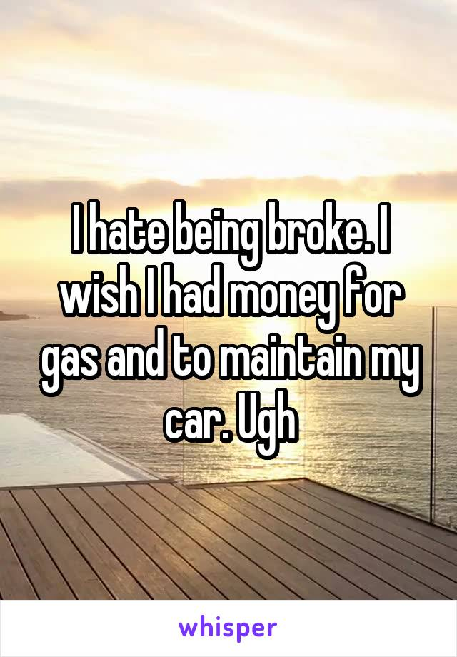 I hate being broke. I wish I had money for gas and to maintain my car. Ugh