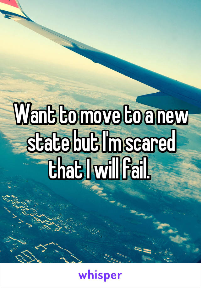 Want to move to a new state but I'm scared that I will fail.