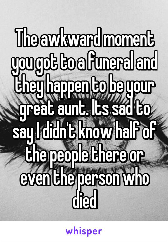 The awkward moment you got to a funeral and they happen to be your great aunt. Its sad to say I didn't know half of the people there or even the person who died