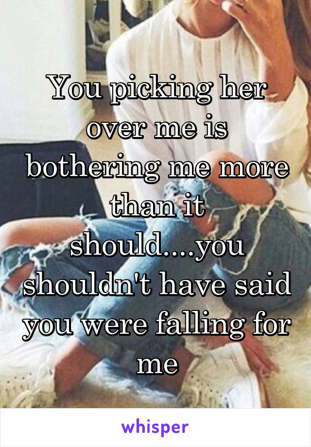 You picking her over me is bothering me more than it should....you shouldn't have said you were falling for me