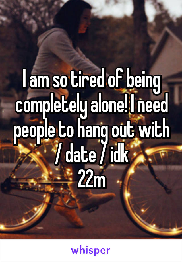 I am so tired of being completely alone! I need people to hang out with / date / idk 22m
