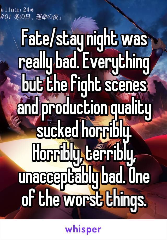 Fate/stay night was really bad. Everything but the fight scenes and production quality sucked horribly. Horribly, terribly, unacceptably bad. One of the worst things.