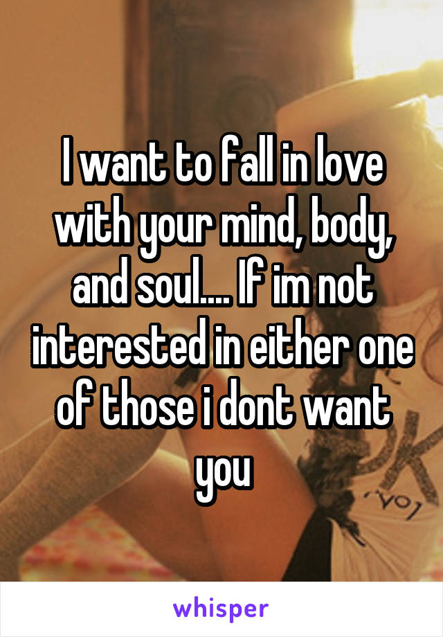 I want to fall in love with your mind, body, and soul.... If im not interested in either one of those i dont want you