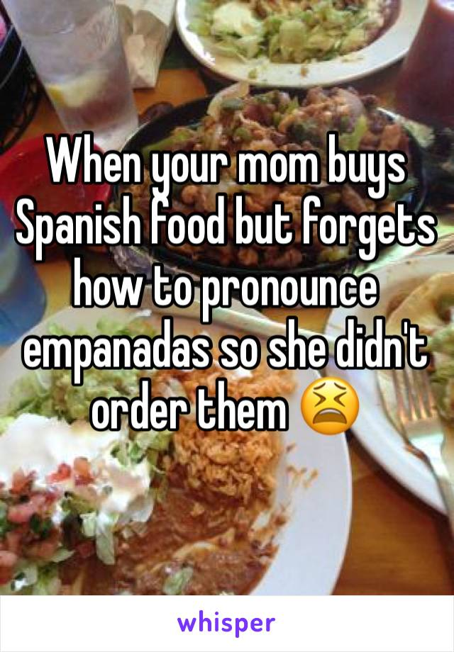 When your mom buys Spanish food but forgets how to pronounce empanadas so she didn't order them 😫