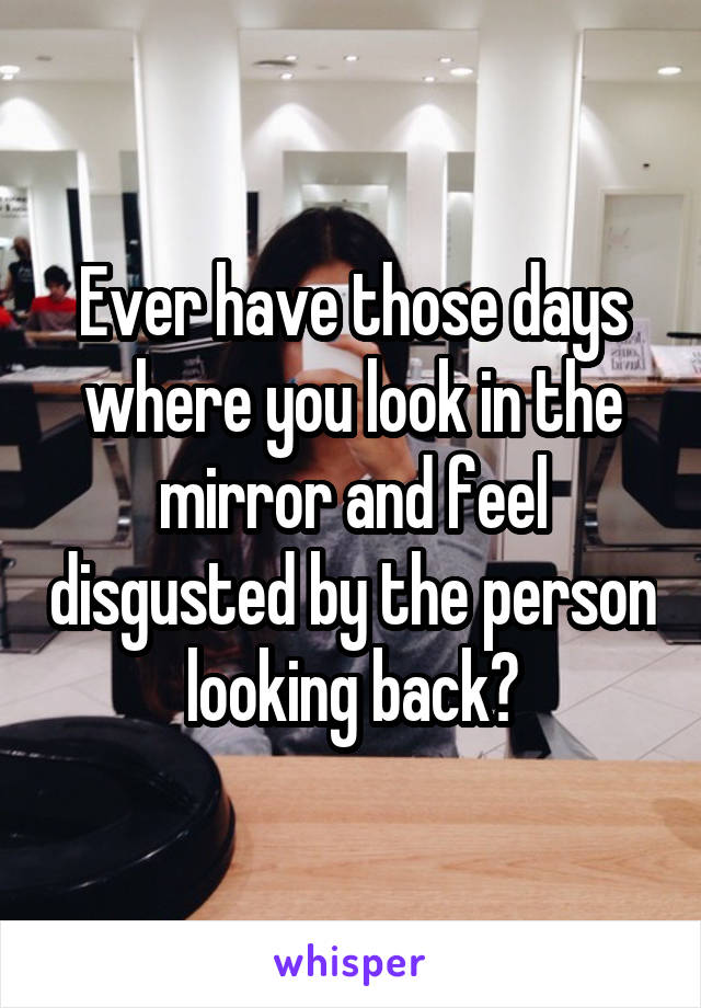 Ever have those days where you look in the mirror and feel disgusted by the person looking back?