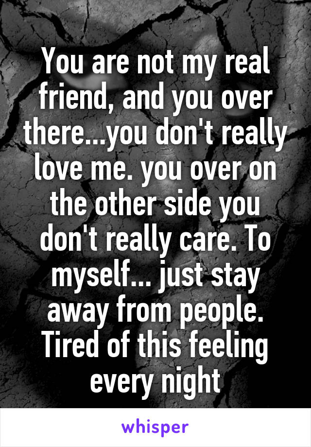 You are not my real friend, and you over there...you don't really love me. you over on the other side you don't really care. To myself... just stay away from people. Tired of this feeling every night