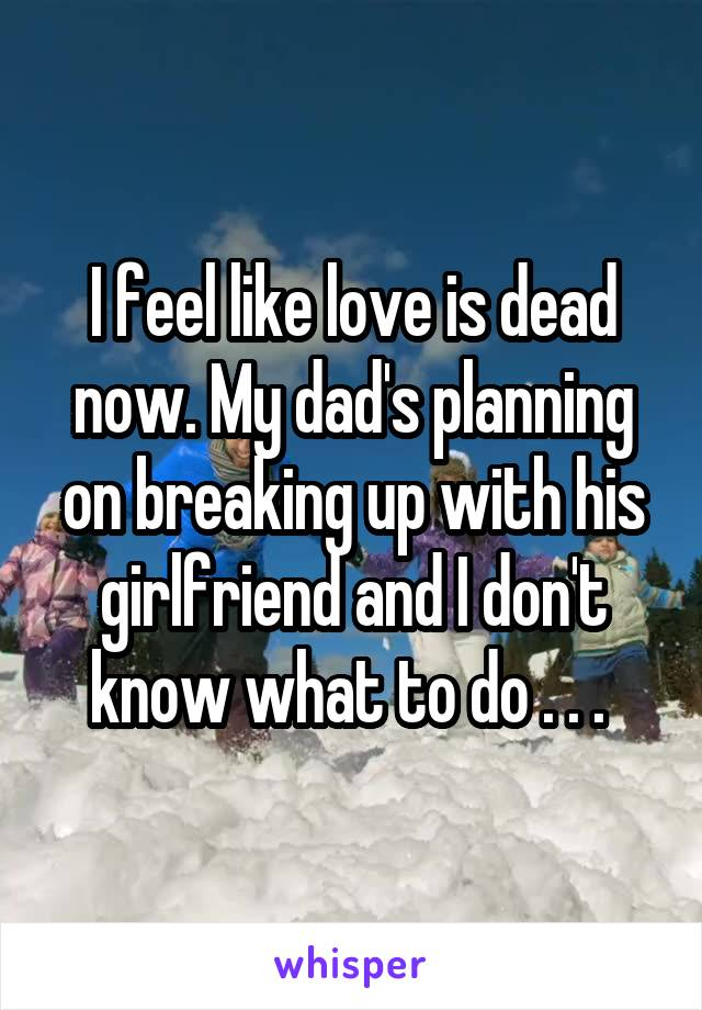 I feel like love is dead now. My dad's planning on breaking up with his girlfriend and I don't know what to do . . .