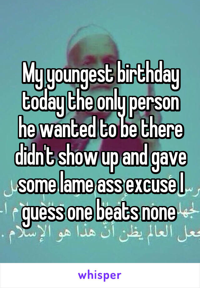 My youngest birthday today the only person he wanted to be there didn't show up and gave some lame ass excuse I guess one beats none