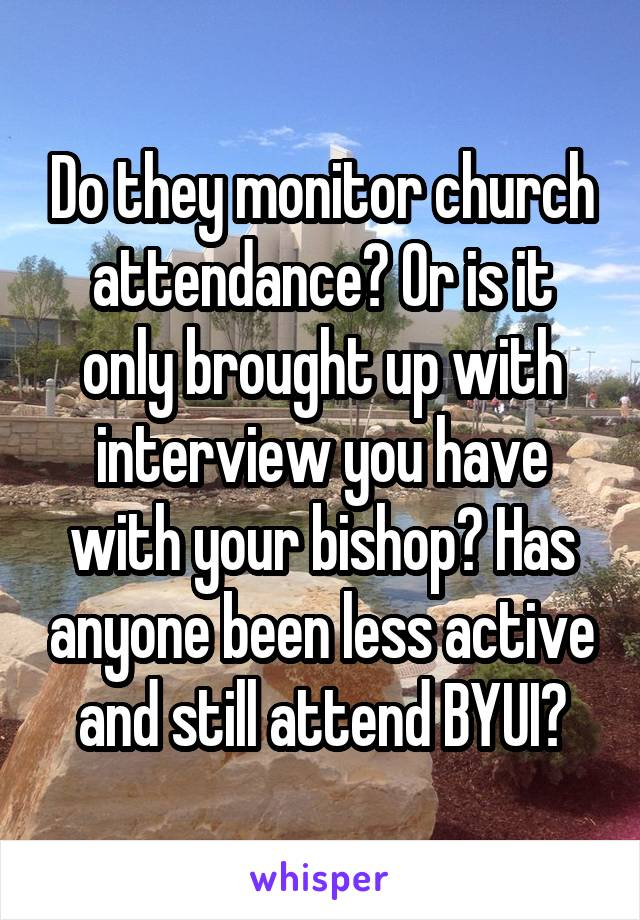 Do they monitor church attendance? Or is it only brought up with interview you have with your bishop? Has anyone been less active and still attend BYUI?