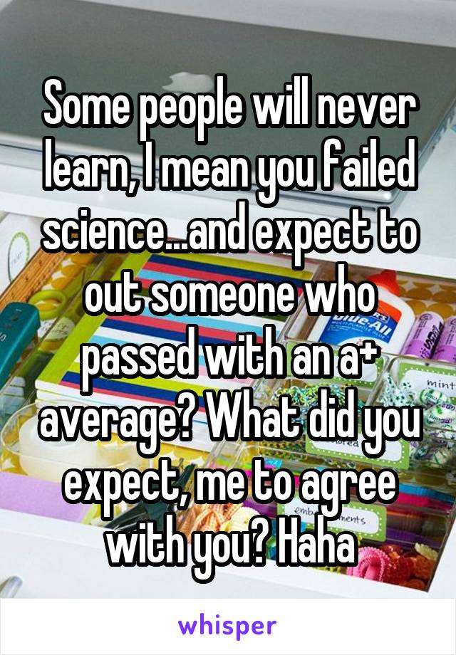 Some people will never learn, I mean you failed science...and expect to out someone who passed with an a+ average? What did you expect, me to agree with you? Haha
