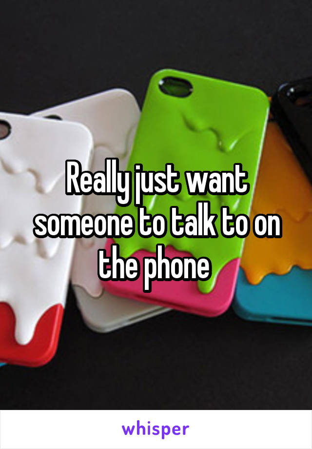 Really just want someone to talk to on the phone