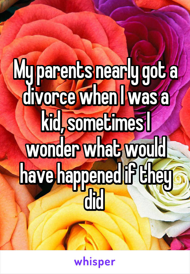 My parents nearly got a divorce when I was a kid, sometimes I wonder what would have happened if they did
