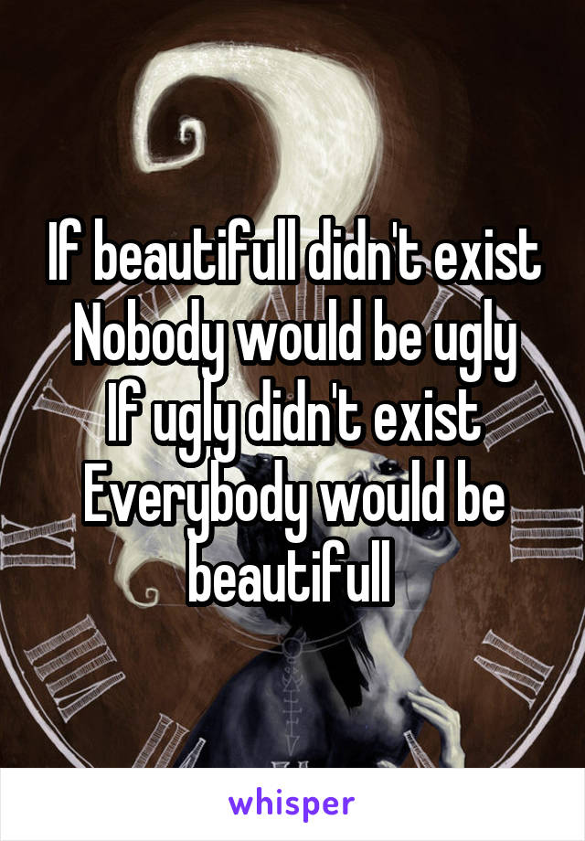 If beautifull didn't exist Nobody would be ugly If ugly didn't exist Everybody would be beautifull