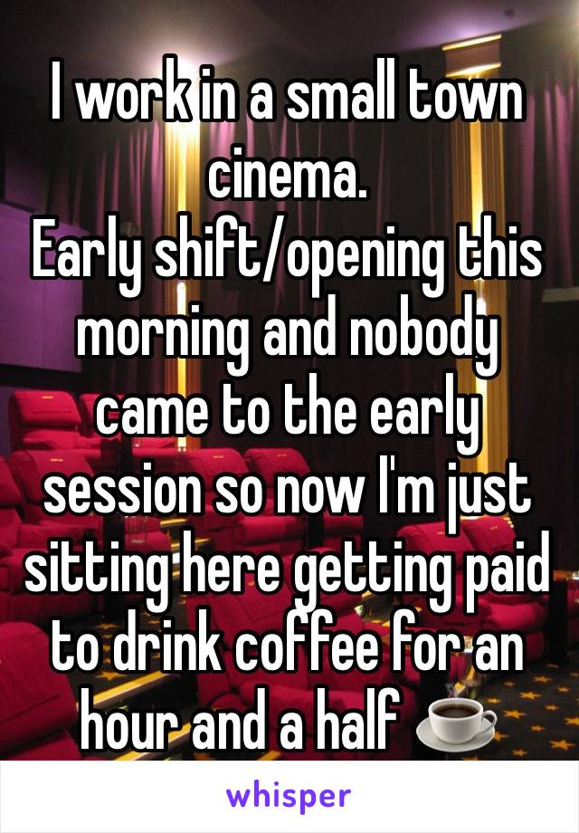 I work in a small town cinema. Early shift/opening this morning and nobody came to the early session so now I'm just sitting here getting paid to drink coffee for an hour and a half ☕️
