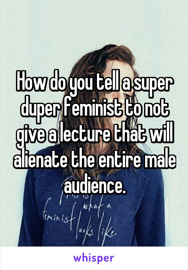 How do you tell a super duper feminist to not give a lecture that will alienate the entire male audience.