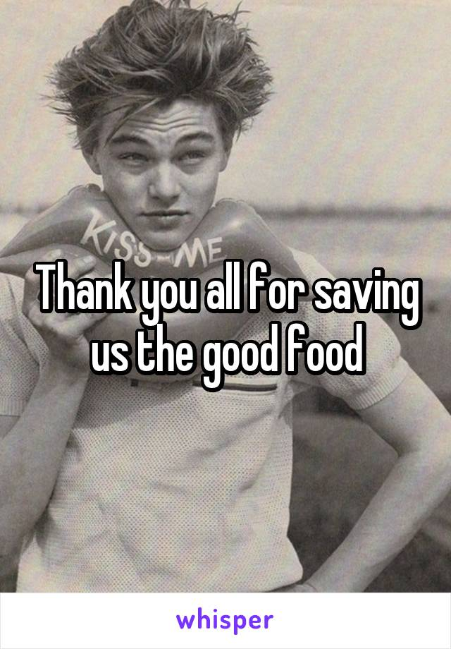 Thank you all for saving us the good food