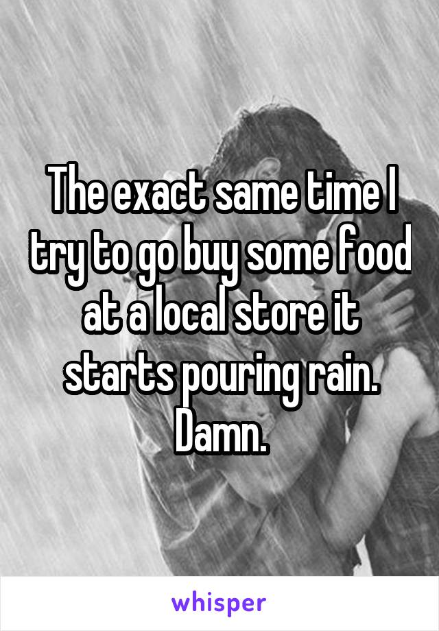 The exact same time I try to go buy some food at a local store it starts pouring rain. Damn.